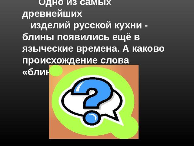 …жанры… Одно из самых древнейших изделий русской кухни - блины появились ещё...