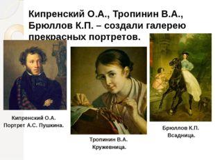 Кипренский О.А., Тропинин В.А., Брюллов К.П. – создали галерею прекрасных пор