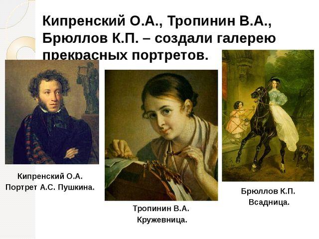Кипренский О.А., Тропинин В.А., Брюллов К.П. – создали галерею прекрасных пор...