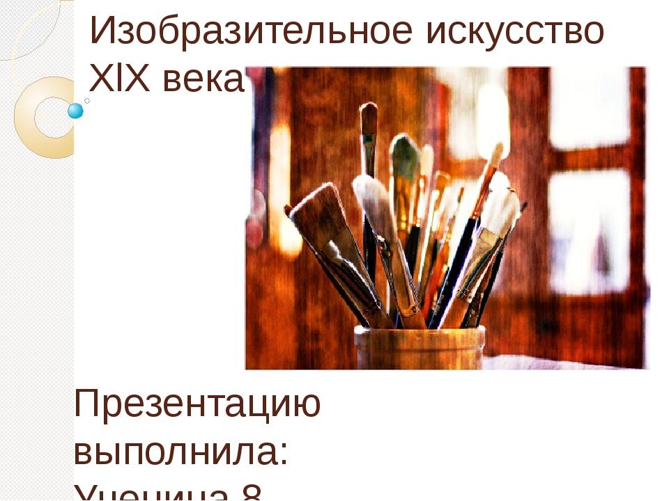 Изобразительное искусство XlX века. Презентацию выполнила: Ученица 8 класса «...