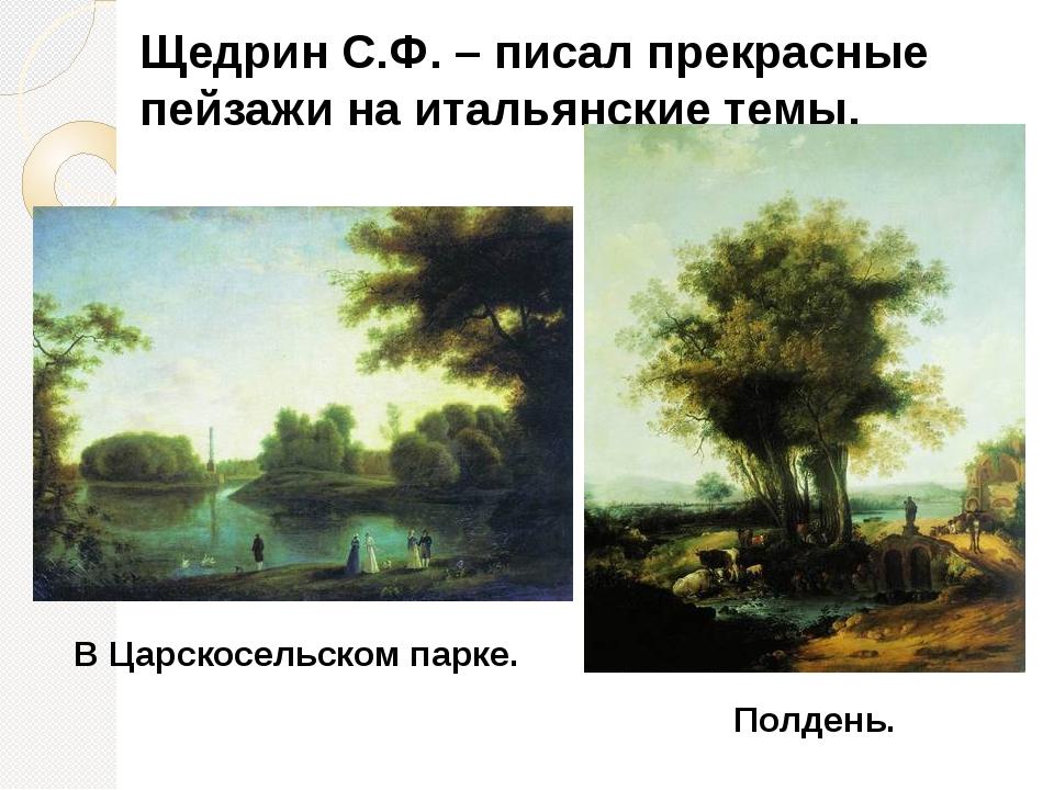 Щедрин С.Ф. – писал прекрасные пейзажи на итальянские темы. В Царскосельском...
