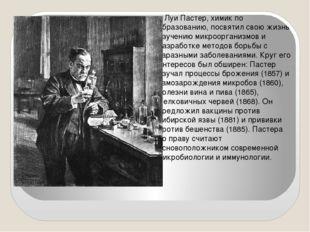 Луи Пастер, химик по образованию, посвятил свою жизнь изучению микроорганизм
