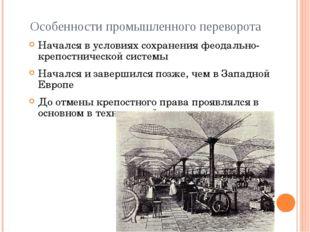 Особенности промышленного переворота Начался в условиях сохранения феодально-