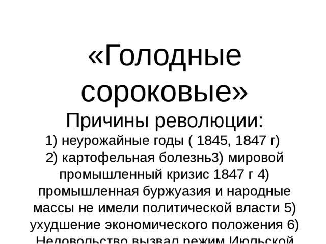 «Голодные сороковые» Причины революции: 1) неурожайные годы ( 1845, 1847 г) 2...