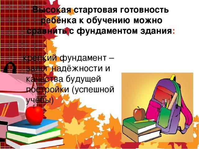 Высокая стартовая готовность ребёнка к обучению можно сравнить с фундаментом...