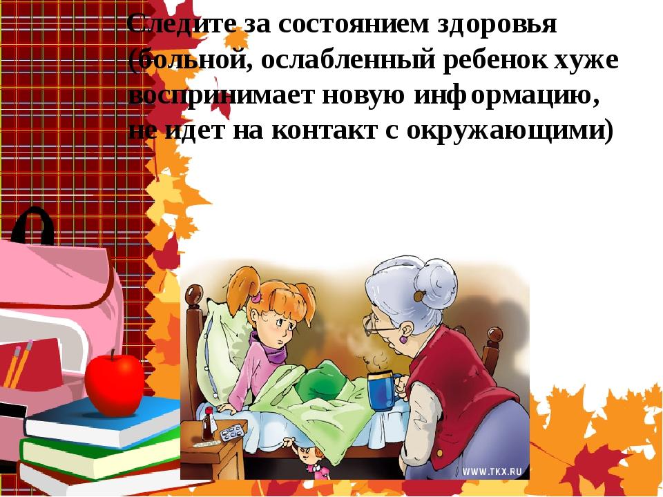 Следите за состоянием здоровья (больной, ослабленный ребенок хуже воспринима...