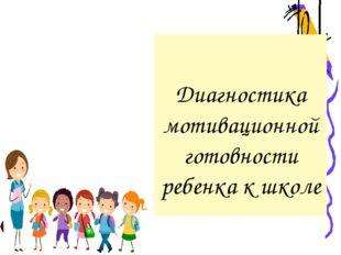 Диагностика мотивационной готовности ребенка к школе