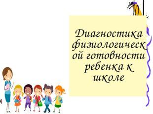 Диагностика физиологической готовности ребенка к школе