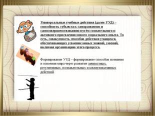 Универсальные учебные действия (далее УУД) – способность субъекта к самора