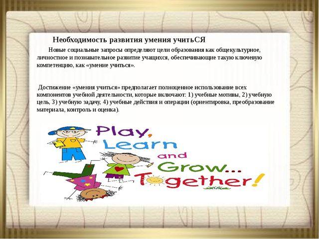 Необходимость развития умения учитьСЯ Новые социальные запросы определяют...