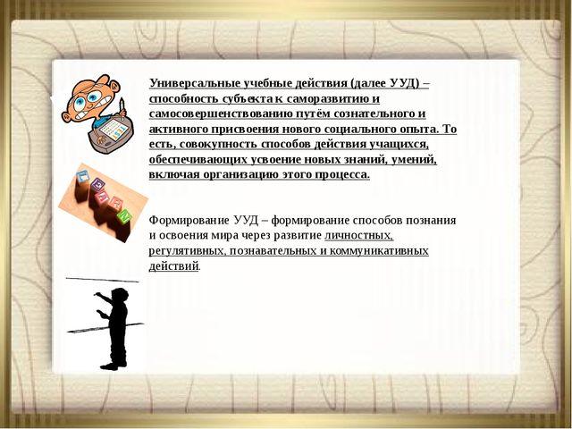 Универсальные учебные действия (далее УУД) – способность субъекта к самора...