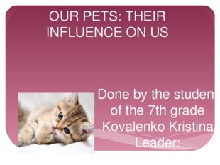 OUR PETS: THEIR INFLUENCE ON US Done by the student of the 7th grade Kovalenk
