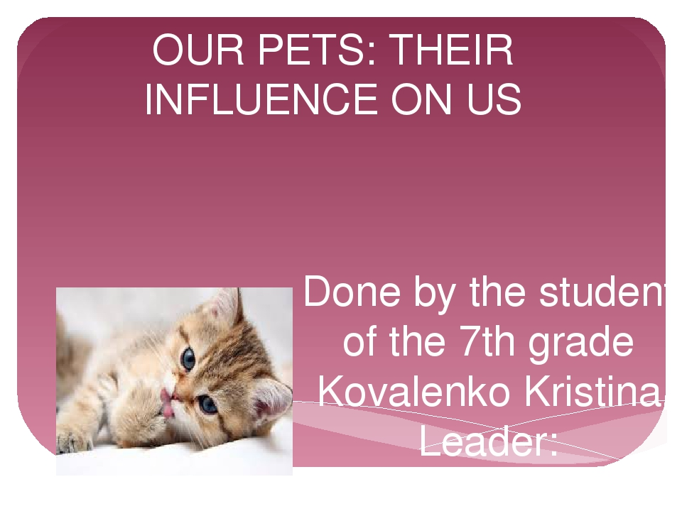 OUR PETS: THEIR INFLUENCE ON US Done by the student of the 7th grade Kovalenk...