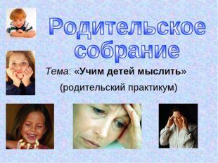 Тема: «Учим детей мыслить» (родительский практикум)