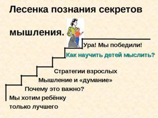 Лесенка познания секретов мышления. Ура! Мы победили! Как научить детей мысли