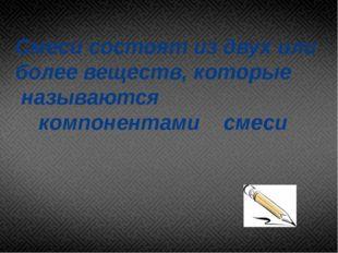 Смеси состоят из двух или более веществ, которые называются компонентами смеси