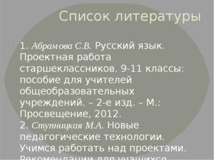 Список литературы 1. Абрамова С.В. Русский язык. Проектная работа старшекласс