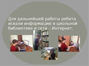 Для дальнейшей работы ребята искали информацию в школьной библиотеке и сети