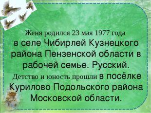 Женя родился 23 мая 1977 года в селе Чибирлей Кузнецкого района Пензенской об