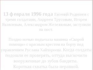 13 февраля 1996 года Евгений Родионов с тремя солдатами, Андреем Трусовым, Иг