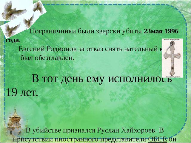 Пограничники были зверски убиты 23мая 1996 года. Евгений Родионов за отказ с...