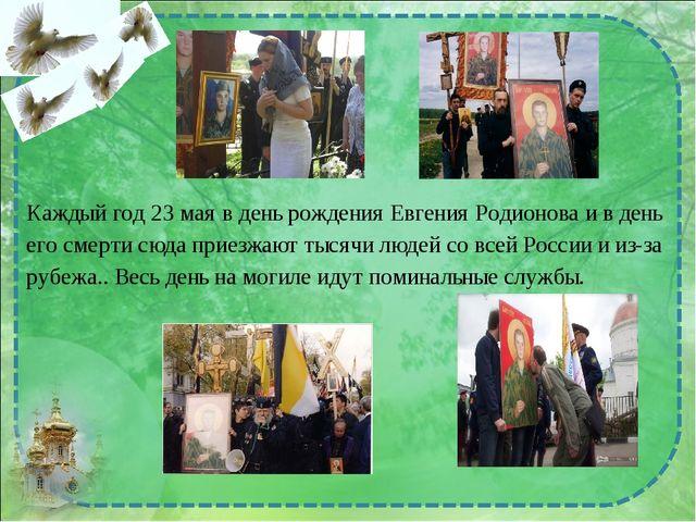 Каждый год 23 мая в день рождения Евгения Родионова и в день его смерти сюда...