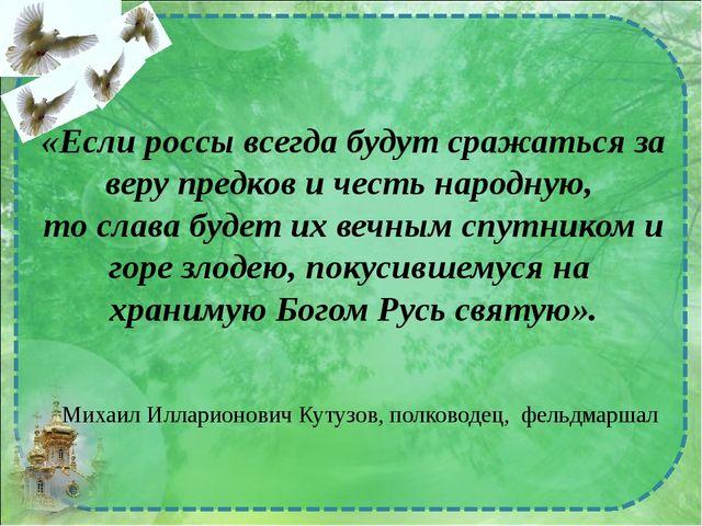 «Если россы всегда будут сражаться за веру предков и честь народную, то слава...