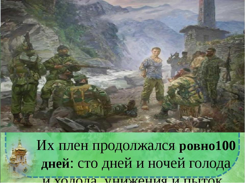 Их плен продолжался ровно100 дней: сто дней и ночей голода и холода, унижения...