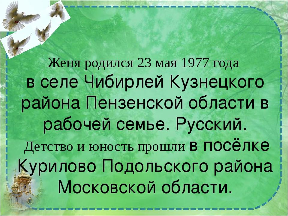 Женя родился 23 мая 1977 года в селе Чибирлей Кузнецкого района Пензенской об...