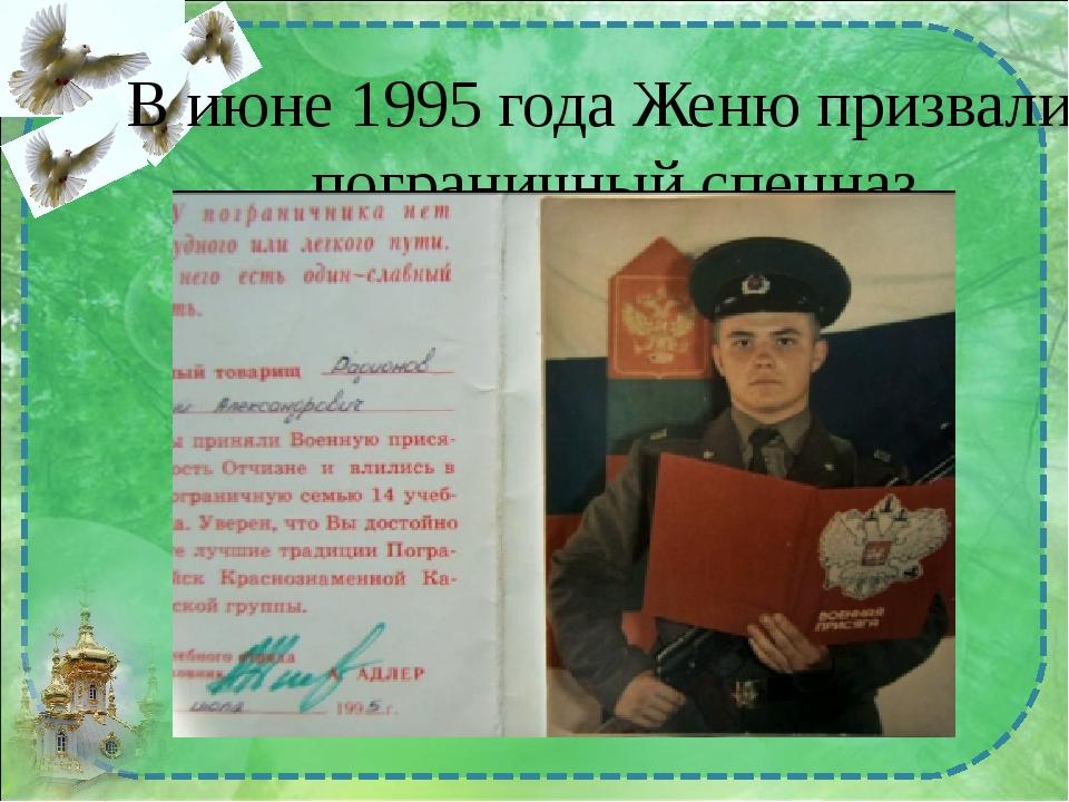 В июне 1995 года Женю призвали в пограничный спецназ.