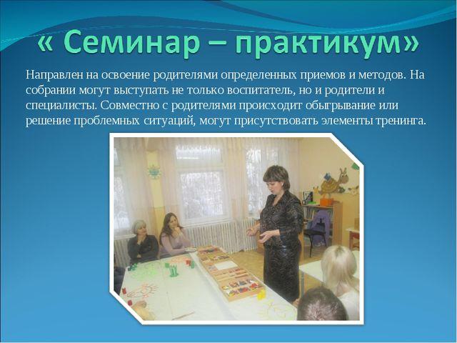 Направлен на освоение родителями определенных приемов и методов. На собрании...