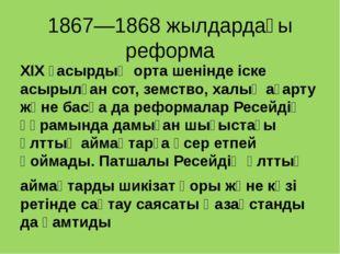 1867—1868 жылдардағы реформа ХІХ ғасырдың орта шенінде іске асырылған сот, зе
