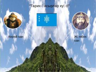 """""""Тарих-ғасырлар куәсі"""" Керей хан Жәнібек хан"""