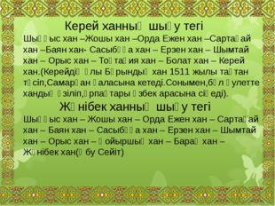 Керей ханның шығу тегі Шыңғыс хан –Жошы хан –Орда Ежен хан –Сартақай хан –Ба