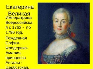 Екатерина Великая Императрица Всероссийская с 1762 - по 1796 год. Рожденная С