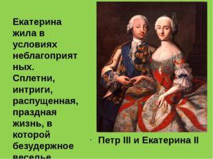 Петр III и Екатерина II Екатерина жила в условиях неблагоприятных. Сплетни,