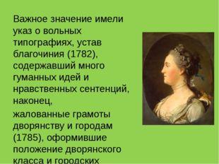 Важное значение имели указ о вольных типографиях, устав благочиния (1782), с