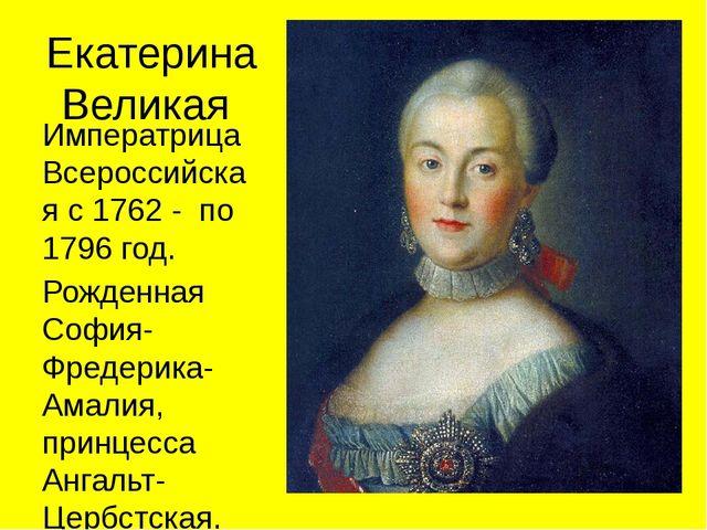 Екатерина Великая Императрица Всероссийская с 1762 - по 1796 год. Рожденная С...