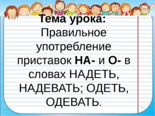 Тема урока: Правильное употребление приставок НА- и О- в словах НАДЕТЬ, НАДЕВ