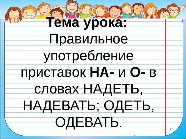 Тема урока: Правильное употребление приставок НА- и О- в словах НАДЕТЬ, НАДЕВ...