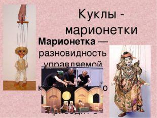 Куклы - марионетки Марионетка — разновидность управляемой театральной куклы,