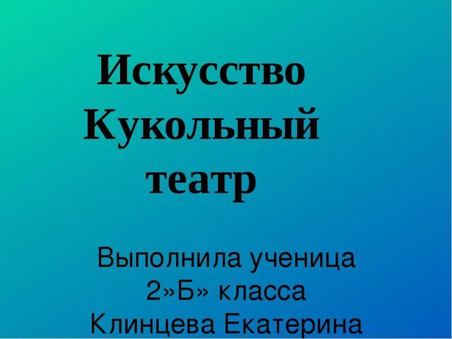 Выполнила ученица 2»Б» класса Клинцева Екатерина Искусство Кукольный театр