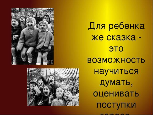 Для ребенка же сказка - это возможность научиться думать, оценивать поступки...