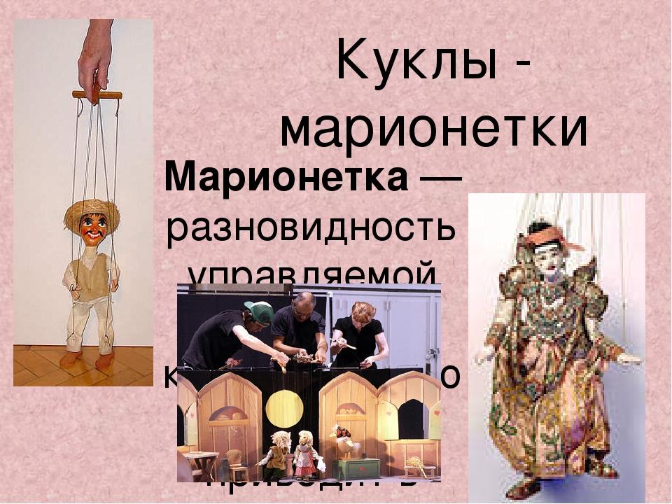 Куклы - марионетки Марионетка — разновидность управляемой театральной куклы,...