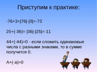 Приступим к практике: -76+3=|76|-|3|=-73 25+(-36)= |36|-|25|=-11 44+(-44)=0 -