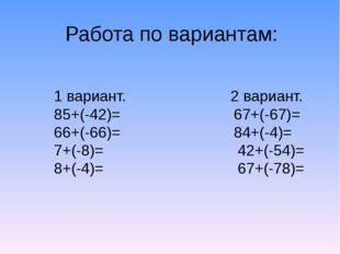 Работа по вариантам: 1 вариант. 2 вариант. 85+(-42)= 67+(-67)= 66+(-66)= 84+(