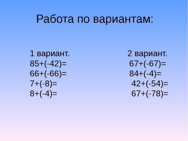 Работа по вариантам: 1 вариант. 2 вариант. 85+(-42)= 67+(-67)= 66+(-66)= 84+(...