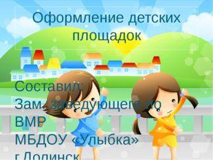 Оформление детских площадок Составил: Зам. заведующего по ВМР МБДОУ «Улыбка»