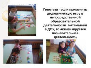 Гипотеза - если применять дидактическую игру в непосредственной образовательн