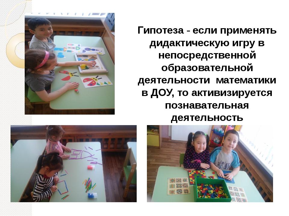 Гипотеза - если применять дидактическую игру в непосредственной образовательн...